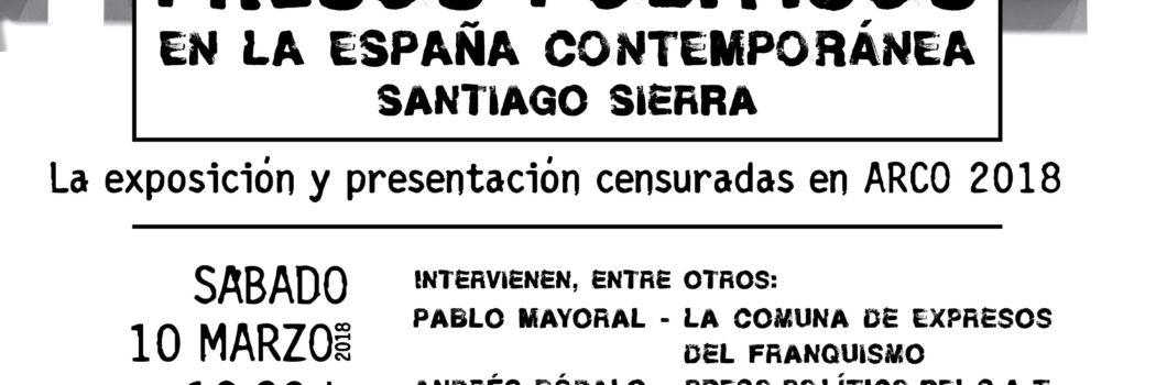 Sábado 10, Presos Políticos en la España Contemporánea (Santiago Sierra). Exposición y presentación obra censurada.